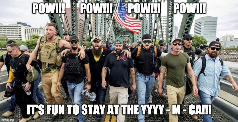 YMCA |  POW!!!       POW!!!       POW!!!      POW!!! IT'S FUN TO STAY AT THE YYYY - M - CA!!! | image tagged in proud boys,militia,white supremacists,idiots,racists | made w/ Imgflip meme maker