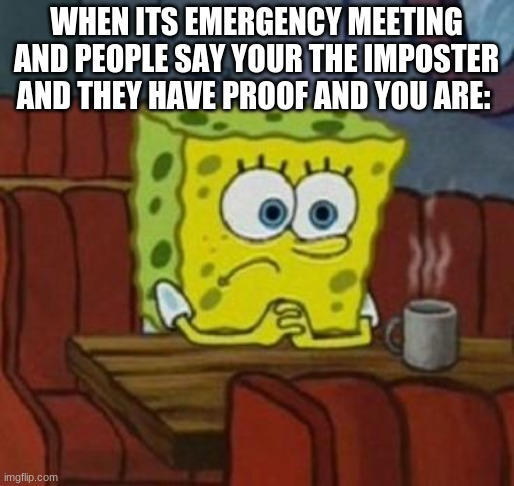 Lonely Spongebob | WHEN ITS EMERGENCY MEETING AND PEOPLE SAY YOUR THE IMPOSTER AND THEY HAVE PROOF AND YOU ARE: | image tagged in lonely spongebob | made w/ Imgflip meme maker