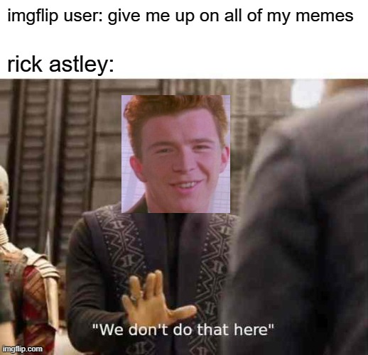 He's never gonna give you up |  imgflip user: give me up on all of my memes; rick astley: | image tagged in we dont do that here,memes,rick astley,funny | made w/ Imgflip meme maker