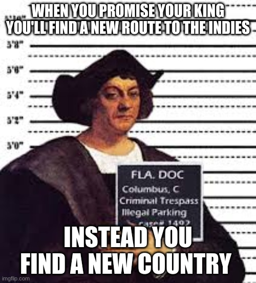 Columbus |  WHEN YOU PROMISE YOUR KING YOU'LL FIND A NEW ROUTE TO THE INDIES; INSTEAD YOU FIND A NEW COUNTRY | image tagged in oof,good luck,jail | made w/ Imgflip meme maker