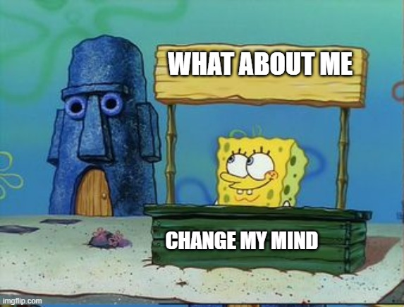 Change my mind spongebob edition | WHAT ABOUT ME | image tagged in change my mind spongebob edition | made w/ Imgflip meme maker