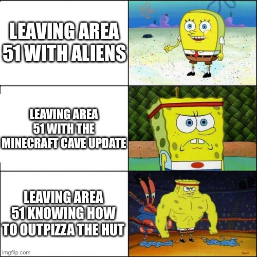 Truth Level: 100% |  LEAVING AREA 51 WITH ALIENS; LEAVING AREA 51 WITH THE MINECRAFT CAVE UPDATE; LEAVING AREA 51 KNOWING HOW TO OUTPIZZA THE HUT | image tagged in spongebob strong,minecraft,pizza hut,area 51 | made w/ Imgflip meme maker