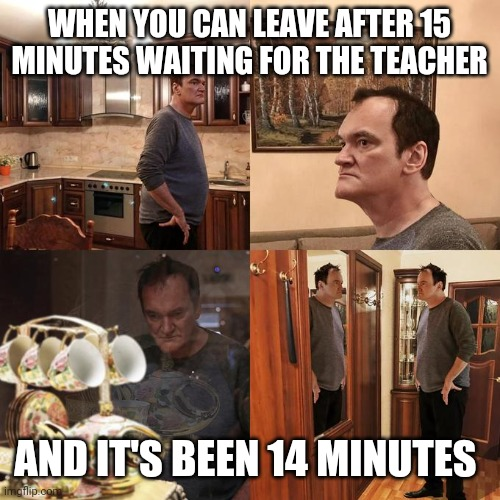 Quentin Tarantino what is life |  WHEN YOU CAN LEAVE AFTER 15 MINUTES WAITING FOR THE TEACHER; AND IT'S BEEN 14 MINUTES | image tagged in quentin tarantino what is life | made w/ Imgflip meme maker