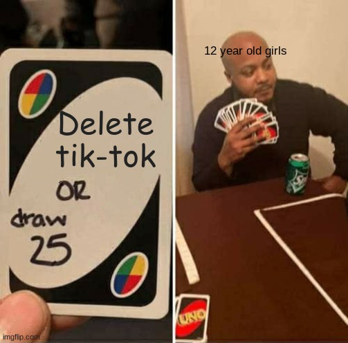 UNO Draw 25 Cards Meme |  12 year old girls; Delete tik-tok | image tagged in memes,uno draw 25 cards | made w/ Imgflip meme maker