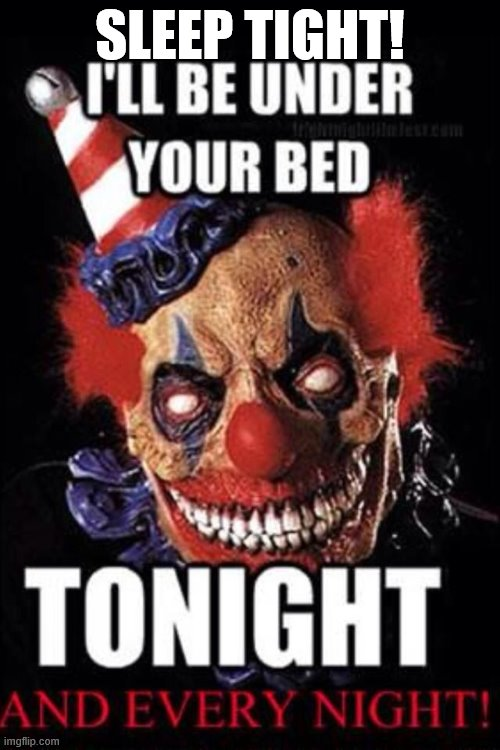 My clown army is back!!! Mouhahahahah |  SLEEP TIGHT! | image tagged in make sure,to sleep with your lights on,it will help me see you better,good night,sleep tight,pennywise will be watching over you | made w/ Imgflip meme maker