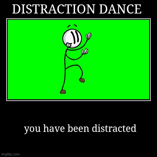 DISTRACTION DANCE | you have been distracted | image tagged in funny,demotivationals | made w/ Imgflip demotivational maker