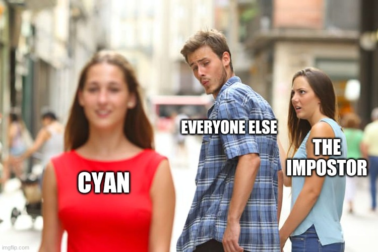 Among us |  EVERYONE ELSE; THE IMPOSTOR; CYAN | image tagged in memes,distracted boyfriend | made w/ Imgflip meme maker
