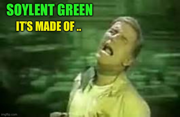 Soylent Green | SOYLENT GREEN IT'S MADE OF .. | image tagged in soylent green | made w/ Imgflip meme maker