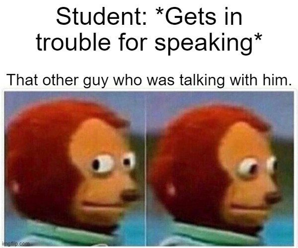 Monkey Puppet |  Student: *Gets in trouble for speaking*; That other guy who was talking with him. | image tagged in memes,monkey puppet | made w/ Imgflip meme maker