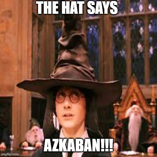 Harry Potter Sorting |  THE HAT SAYS; AZKABAN!!! | image tagged in funny meme | made w/ Imgflip meme maker