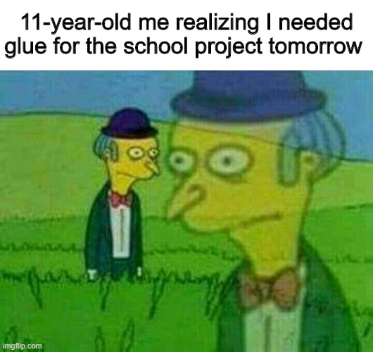Will mom be mad? |  11-year-old me realizing I needed glue for the school project tomorrow | image tagged in memes,funny,glue,simpsons,school | made w/ Imgflip meme maker
