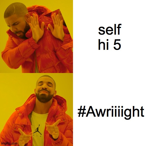 self hi 5 |  self hi 5; #Awriiiight | image tagged in memes,drake hotline bling,hi5,fun,drake,monday | made w/ Imgflip meme maker