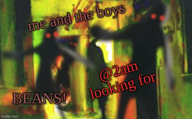 Me and the boys at 2am looking for X |  me and the boys; @2am looking for; BEANS! | image tagged in me and the boys at 2am looking for x | made w/ Imgflip meme maker