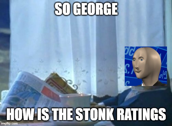I Should Buy A Boat Cat |  SO GEORGE; HOW IS THE STONK RATINGS | image tagged in memes,i should buy a boat cat | made w/ Imgflip meme maker