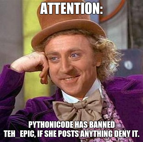 Creepy Condescending Wonka Meme |  ATTENTION:; PYTHONICODE HAS BANNED TEH_EPIC, IF SHE POSTS ANYTHING DENY IT. | image tagged in memes,creepy condescending wonka | made w/ Imgflip meme maker