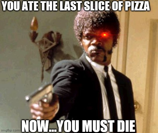 How dare you |  YOU ATE THE LAST SLICE OF PIZZA; NOW...YOU MUST DIE | image tagged in memes,say that again i dare you,pizza time | made w/ Imgflip meme maker