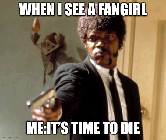 Say That Again I Dare You |  WHEN I SEE A FANGIRL; ME:IT'S TIME TO DIE | image tagged in memes,say that again i dare you | made w/ Imgflip meme maker