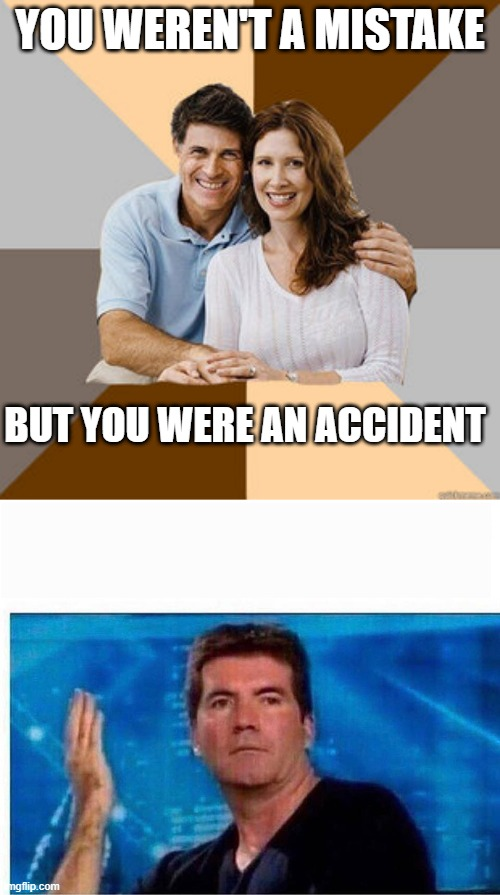 YOU WEREN'T A MISTAKE; BUT YOU WERE AN ACCIDENT | image tagged in scumbag parents,simon what the hell,memes,hypocrisy,parents,parenting | made w/ Imgflip meme maker