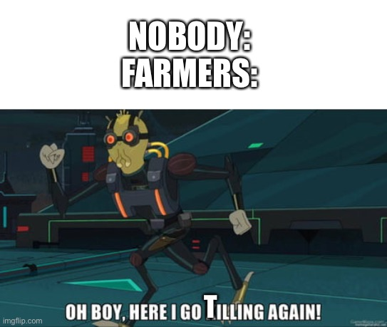 I dunno what to do for the title. Enjoy the meme I guess |  NOBODY: FARMERS:; T | image tagged in oh boy here i go killing again,farmers,nobody,memes,funny memes | made w/ Imgflip meme maker