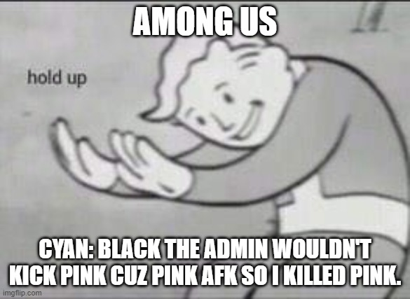 I'm proud of you cyan |  AMONG US; CYAN: BLACK THE ADMIN WOULDN'T KICK PINK CUZ PINK AFK SO I KILLED PINK. | image tagged in fallout hold up,among us | made w/ Imgflip meme maker