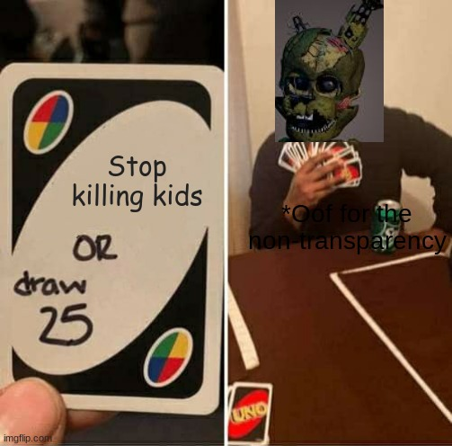 UNO Draw 25 Cards |  Stop killing kids; *Oof for the non-transparency | image tagged in memes,uno draw 25 cards | made w/ Imgflip meme maker