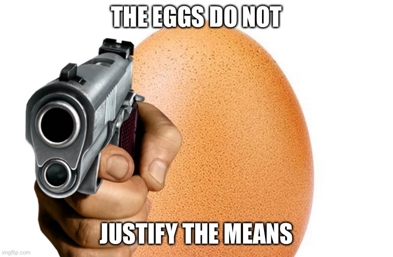 Shut up, I'm hilarious |  THE EGGS DO NOT; JUSTIFY THE MEANS | image tagged in egg,gun,violence,violence is never the answer | made w/ Imgflip meme maker