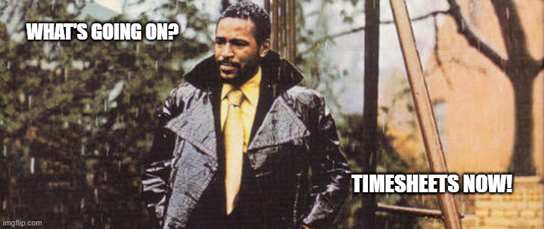 Marvin Gaye Timesheet Reminder |  WHAT'S GOING ON? TIMESHEETS NOW! | image tagged in marvin gaye timesheet reminder,what's going on,timesheet reminder,timesheet meme,time,funny | made w/ Imgflip meme maker