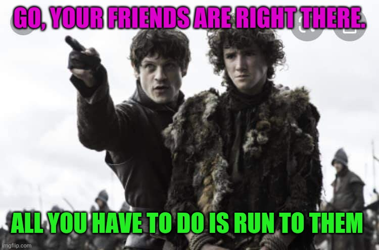Game of Thrones |  GO, YOUR FRIENDS ARE RIGHT THERE. ALL YOU HAVE TO DO IS RUN TO THEM | image tagged in game of thrones | made w/ Imgflip meme maker