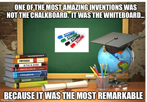 Remarkable |  ONE OF THE MOST AMAZING INVENTIONS WAS NOT THE CHALKBOARD.  IT WAS THE WHITEBOARD... BECAUSE IT WAS THE MOST REMARKABLE | image tagged in school | made w/ Imgflip meme maker