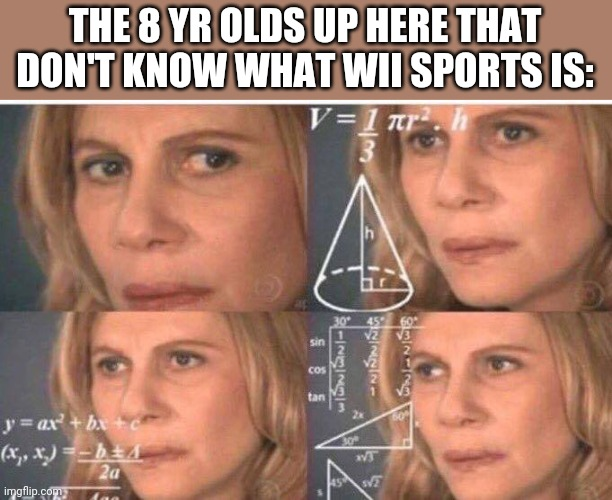Math lady/Confused lady | THE 8 YR OLDS UP HERE THAT DON'T KNOW WHAT WII SPORTS IS: | image tagged in math lady/confused lady | made w/ Imgflip meme maker