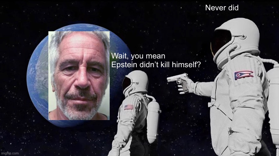 Always Has Been |  Never did; Wait, you mean Epstein didn't kill himself? | image tagged in always has been,astronaut,jeffrey epstein | made w/ Imgflip meme maker