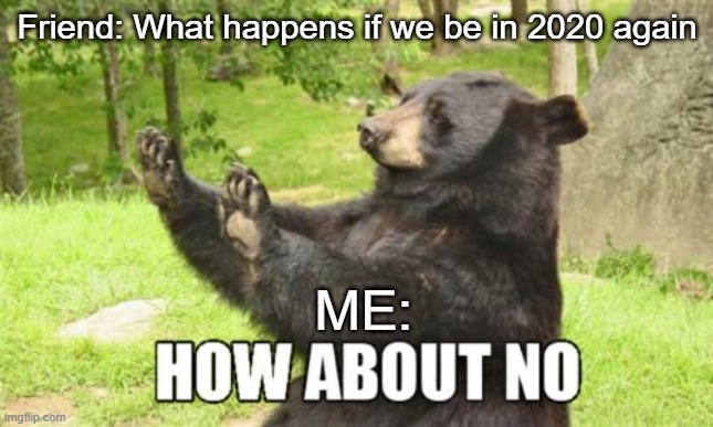 no thank you |  Friend: What happens if we be in 2020 again; ME: | image tagged in memes,how about no bear | made w/ Imgflip meme maker