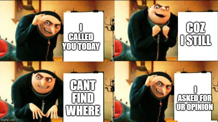cant see it tho |  I CALLED YOU TODAY; COZ I STILL; CANT FIND WHERE; I ASKED FOR UR OPINION | image tagged in gru diabolical plan fail | made w/ Imgflip meme maker