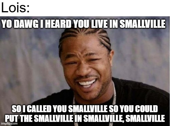 You put the Smallville in Smallville, Smallville |  Lois:; YO DAWG I HEARD YOU LIVE IN SMALLVILLE; SO I CALLED YOU SMALLVILLE SO YOU COULD PUT THE SMALLVILLE IN SMALLVILLE, SMALLVILLE | image tagged in memes,yo dawg heard you,smallville,lois lane,clark kent,warner bros | made w/ Imgflip meme maker