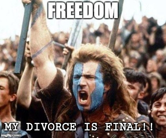 Divorce |  MY DIVORCE IS FINAL!! | image tagged in freedom,divorce | made w/ Imgflip meme maker