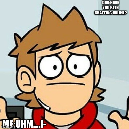 Eddsworld |  DAD:HAVE YOU BEEN CHATTING ONLINE? ME:UHM....I- | image tagged in eddsworld | made w/ Imgflip meme maker