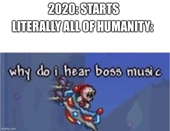 why do i hear boss music |  LITERALLY ALL OF HUMANITY:; 2020: STARTS | image tagged in why do i hear boss music | made w/ Imgflip meme maker