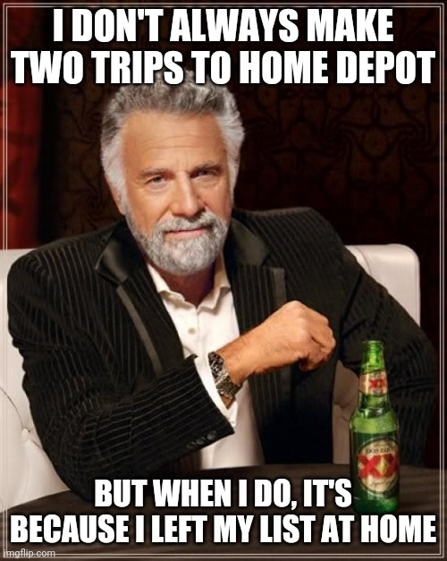 The Most Interesting Man In The World |  I DON'T ALWAYS MAKE TWO TRIPS TO HOME DEPOT; BUT WHEN I DO, IT'S BECAUSE I LEFT MY LIST AT HOME | image tagged in memes,the most interesting man in the world | made w/ Imgflip meme maker