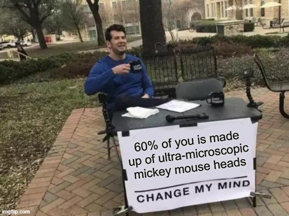 A hundred septillion mickey mouse heads |  60% of you is made up of ultra-microscopic mickey mouse heads | image tagged in memes,change my mind,water,body,chemistry | made w/ Imgflip meme maker