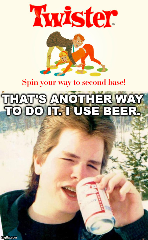 THAT'S ANOTHER WAY TO DO IT. I USE BEER. | image tagged in memes,eighties teen | made w/ Imgflip meme maker