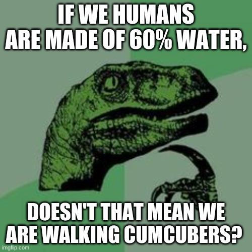 IamAsponge |  IF WE HUMANS ARE MADE OF 60% WATER, DOESN'T THAT MEAN WE ARE WALKING CUCUMBERS? | image tagged in time raptor | made w/ Imgflip meme maker