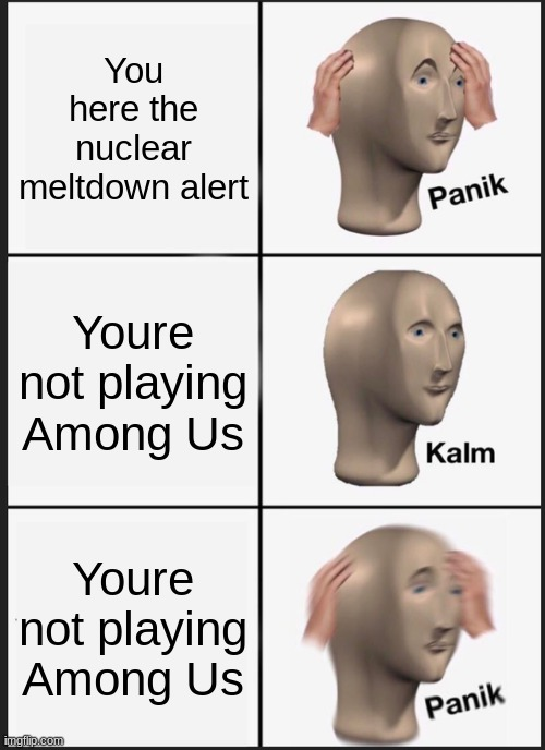 Among us meme |  You here the nuclear meltdown alert; Youre not playing Among Us; Youre not playing Among Us | image tagged in memes,panik kalm panik,among us,AmongUs | made w/ Imgflip meme maker