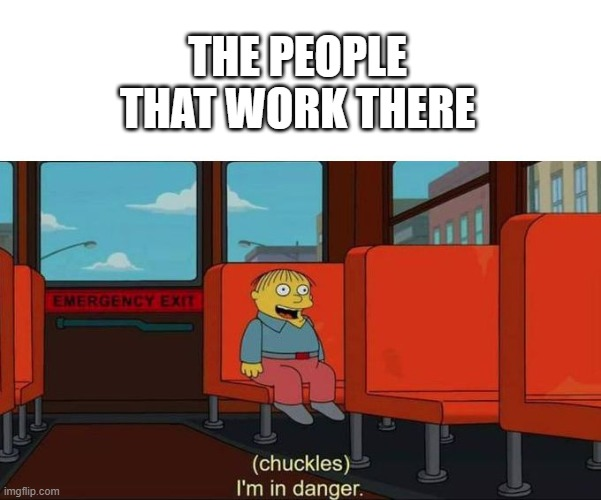 I'm in Danger + blank place above | THE PEOPLE THAT WORK THERE | image tagged in i'm in danger blank place above | made w/ Imgflip meme maker