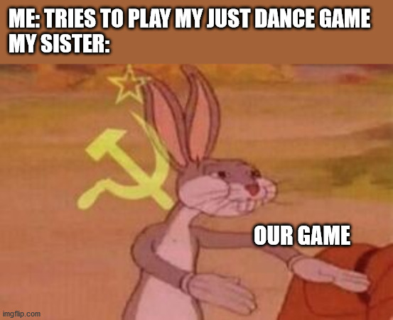 our game |  ME: TRIES TO PLAY MY JUST DANCE GAME MY SISTER:; OUR GAME | image tagged in our,just dance,game | made w/ Imgflip meme maker