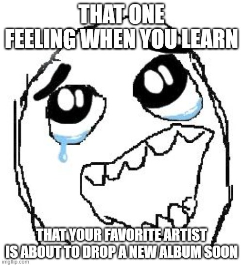 OH MY GOD, OK IT'S HAPPENING ! EVERYBODY STAY CALM !!! |  THAT ONE FEELING WHEN YOU LEARN; THAT YOUR FAVORITE ARTIST IS ABOUT TO DROP A NEW ALBUM SOON | image tagged in memes,happy guy rage face,artist,album,omg | made w/ Imgflip meme maker