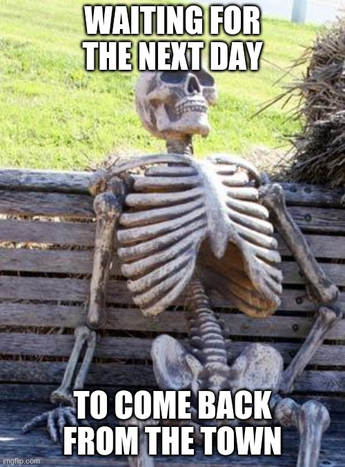 Waiting Skeleton |  WAITING FOR THE NEXT DAY; TO COME BACK FROM THE TOWN | image tagged in memes,waiting skeleton | made w/ Imgflip meme maker