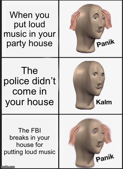 Panik Kalm Panik |  When you put loud music in your party house; The police didn't come in your house; The FBI breaks in your house for putting loud music | image tagged in memes,panik kalm panik,fbi,loud music,police,house | made w/ Imgflip meme maker
