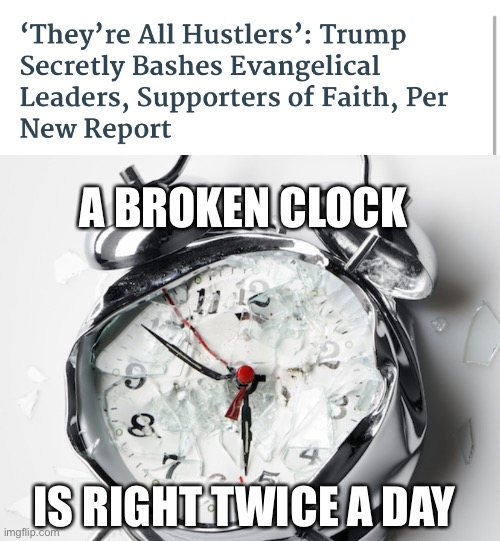 Finally trump says something that's true. |  A BROKEN CLOCK; IS RIGHT TWICE A DAY | image tagged in broken clock,evangelicals,donald trump,mocking | made w/ Imgflip meme maker