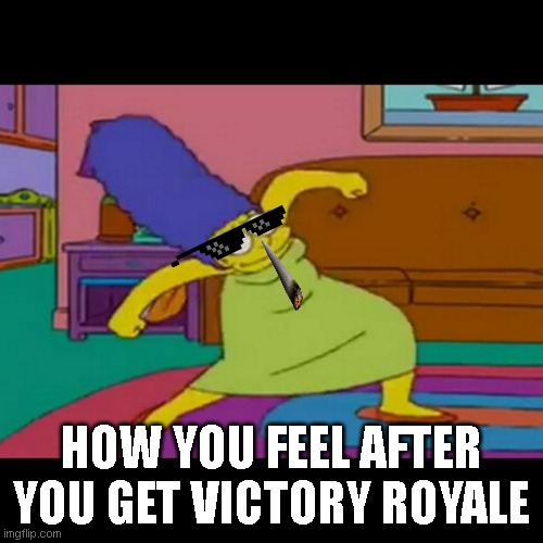 mlg marge simpsons |  HOW YOU FEEL AFTER YOU GET VICTORY ROYALE | image tagged in mlg marge simpsons | made w/ Imgflip meme maker