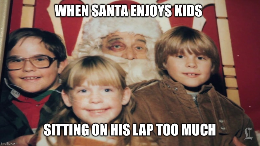 Your childhood has been ruined |  WHEN SANTA ENJOYS KIDS; SITTING ON HIS LAP TOO MUCH | image tagged in santa,funny meme,funny,meme,awkward,kids | made w/ Imgflip meme maker